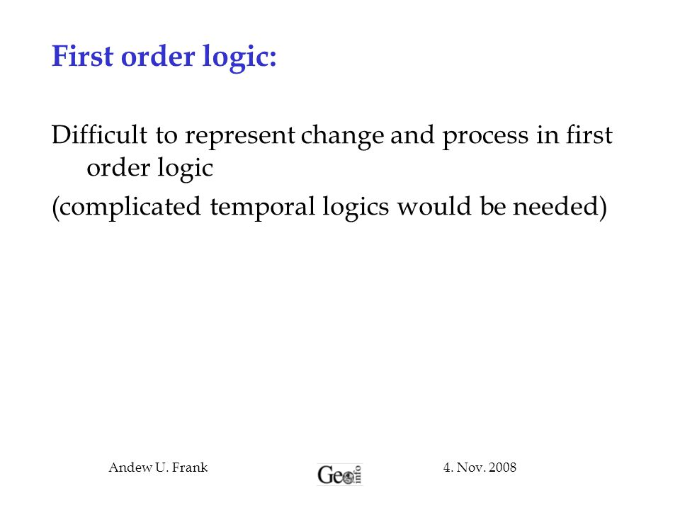 First order logic: Difficult to represent change and process in first order logic. (complicated temporal logics would be needed)‏
