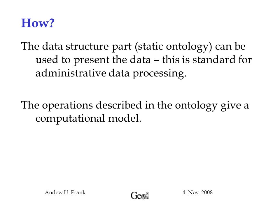 How The data structure part (static ontology) can be used to present the data – this is standard for administrative data processing.