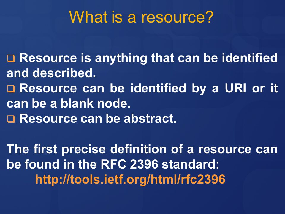 What is a resource Resource is anything that can be identified and described. Resource can be identified by a URI or it can be a blank node.
