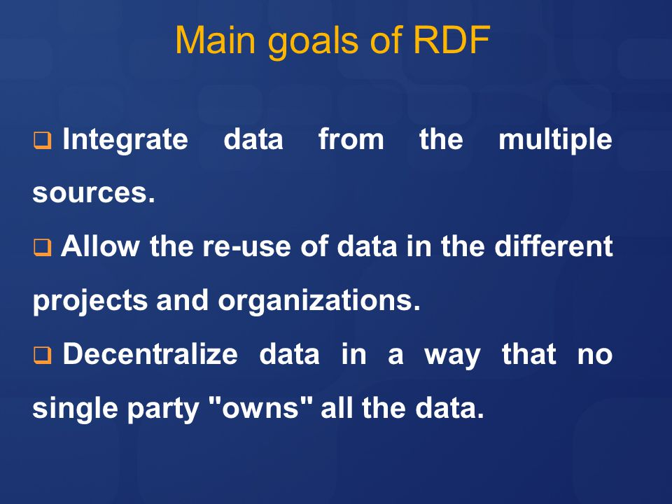 Main goals of RDF Integrate data from the multiple sources.