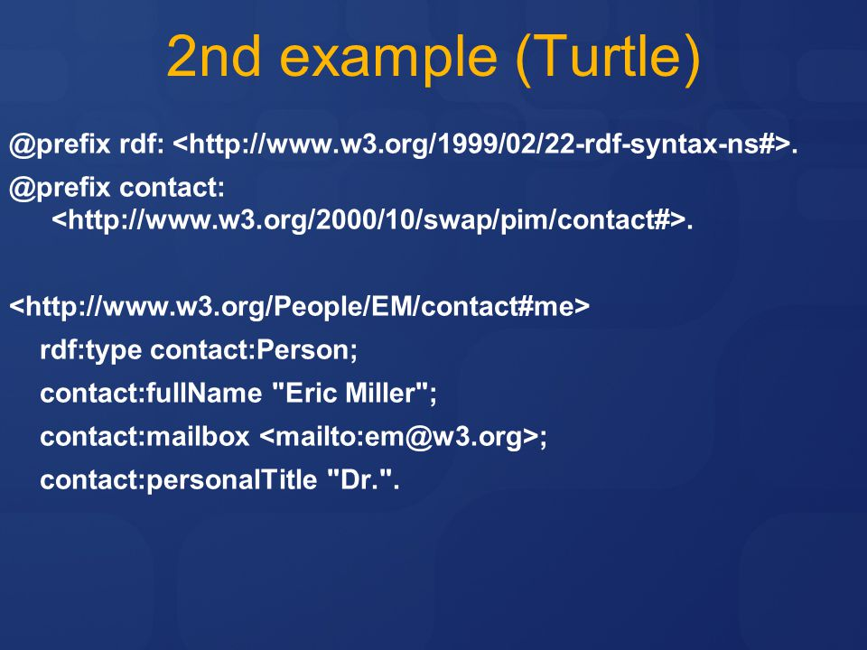 2nd example (Turtle) @prefix rdf: <http://www.w3.org/1999/02/22-rdf-syntax-ns#>. @prefix contact: <http://www.w3.org/2000/10/swap/pim/contact#>.