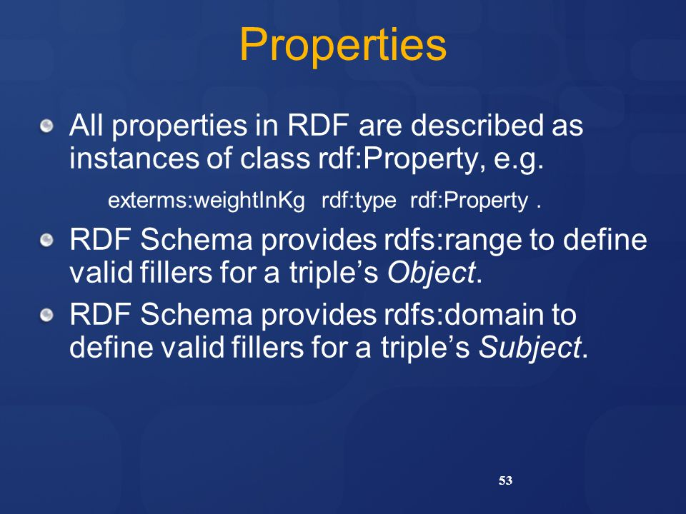Properties All properties in RDF are described as instances of class rdf:Property, e.g. exterms:weightInKg rdf:type rdf:Property .