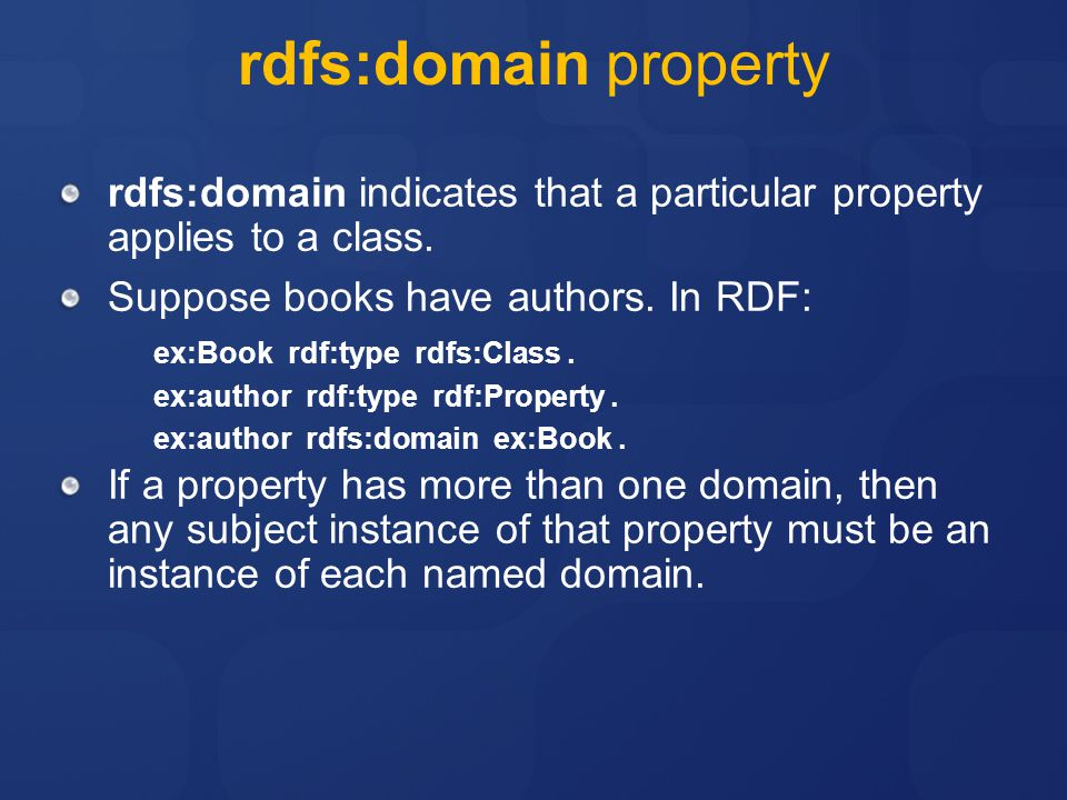 rdfs:domain property rdfs:domain indicates that a particular property applies to a class. Suppose books have authors. In RDF: