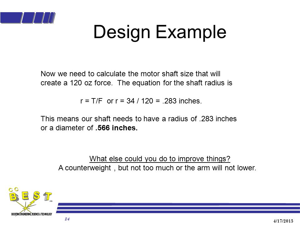 Design Example Now we need to calculate the motor shaft size that will create a 120 oz force. The equation for the shaft radius is.