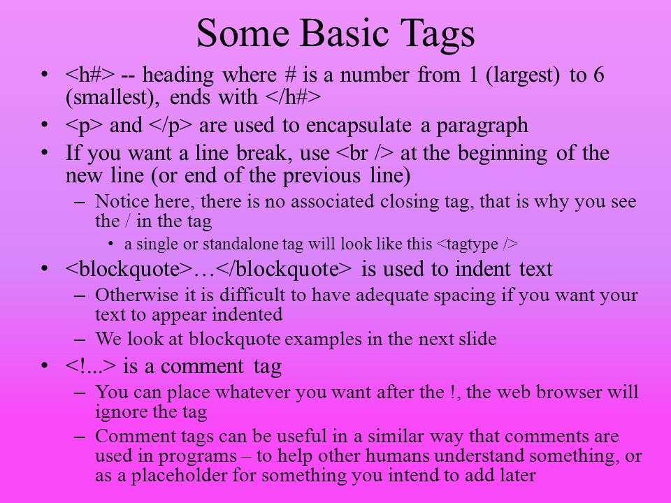 Some Basic Tags <h#> -- heading where # is a number from 1 (largest) to 6 (smallest), ends with </h#>