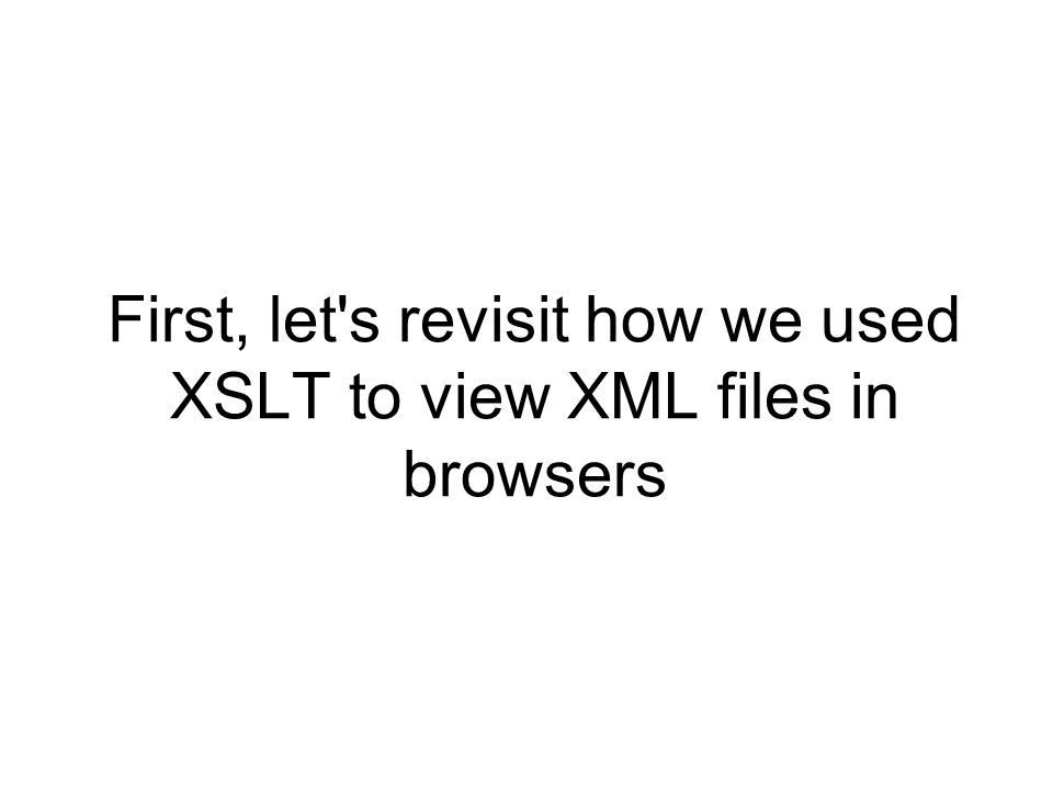 First, let s revisit how we used XSLT to view XML files in browsers