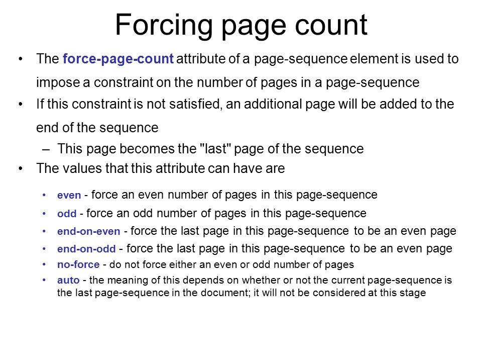 Forcing page count The force-page-count attribute of a page-sequence element is used to impose a constraint on the number of pages in a page-sequence.