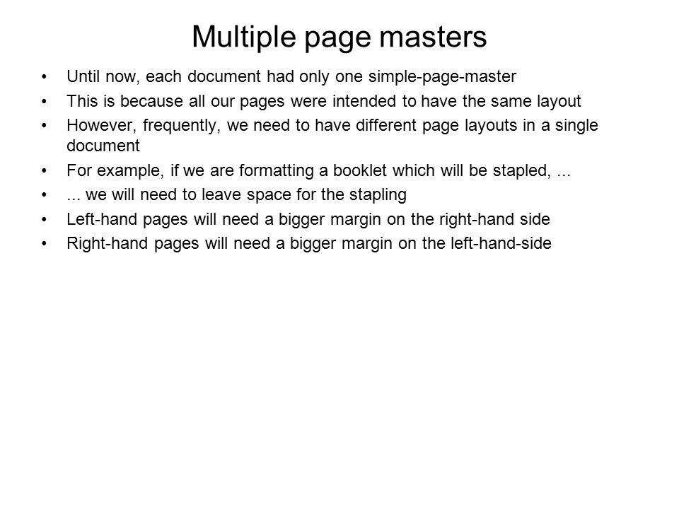 Multiple page masters Until now, each document had only one simple-page-master. This is because all our pages were intended to have the same layout.