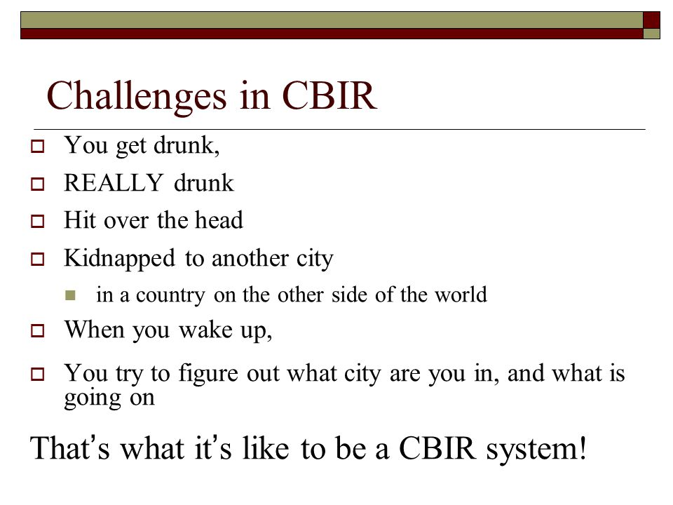 Challenges in CBIR That's what it's like to be a CBIR system!