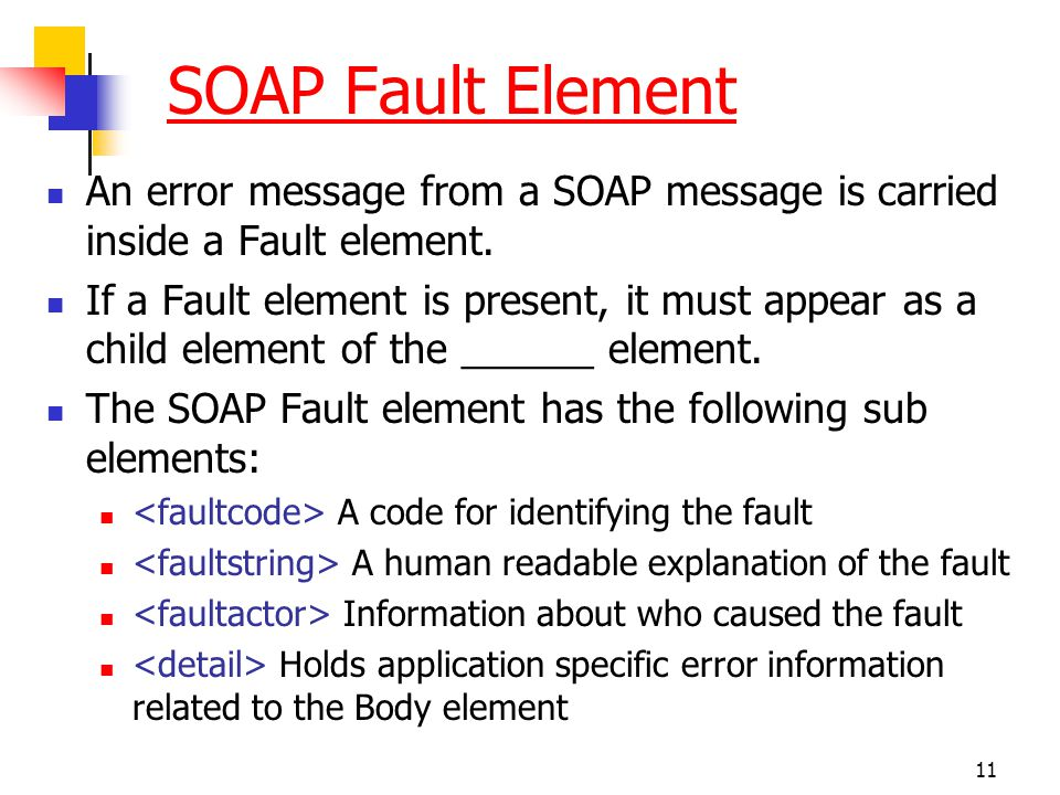 SOAP Fault Element An error message from a SOAP message is carried inside a Fault element.