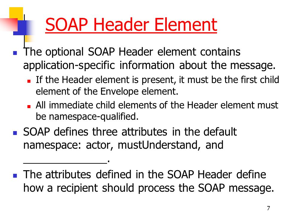 SOAP Header Element The optional SOAP Header element contains application-specific information about the message.