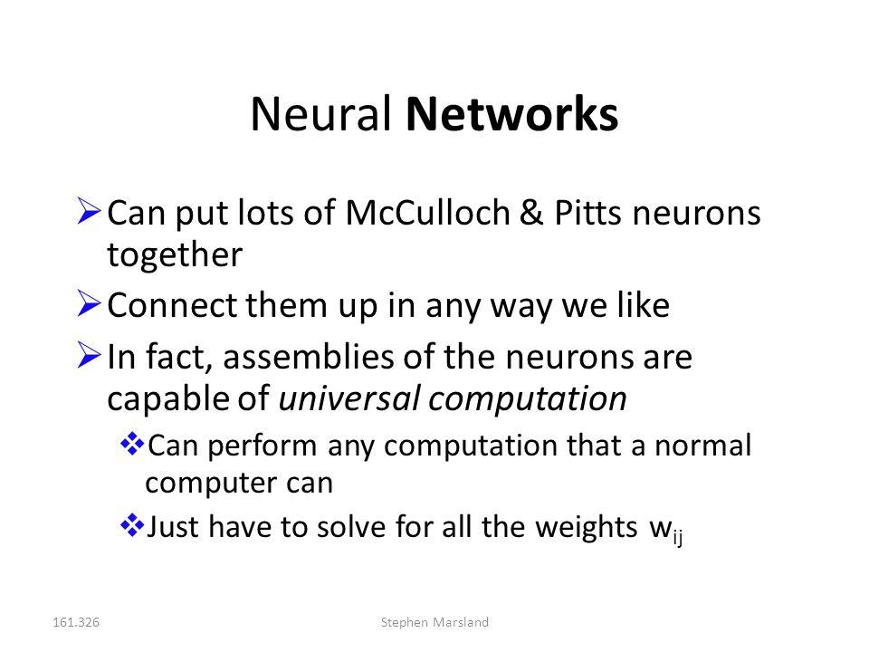 Neural Networks Can put lots of McCulloch & Pitts neurons together