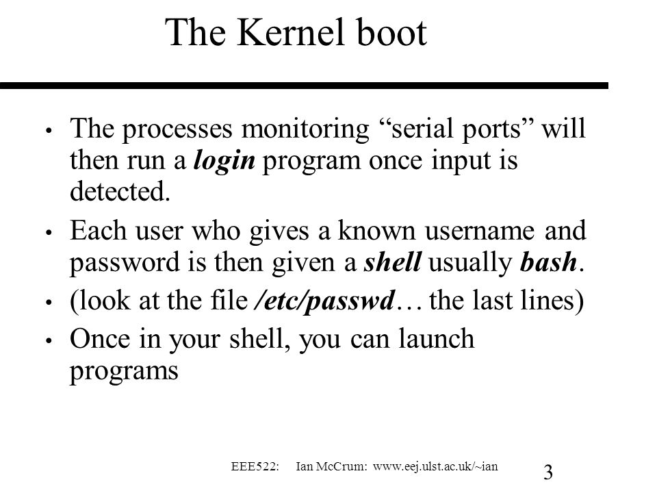 The Kernel boot The processes monitoring serial ports will then run a login program once input is detected.
