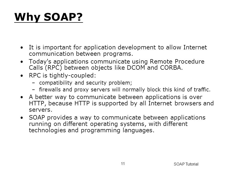 Why SOAP It is important for application development to allow Internet communication between programs.