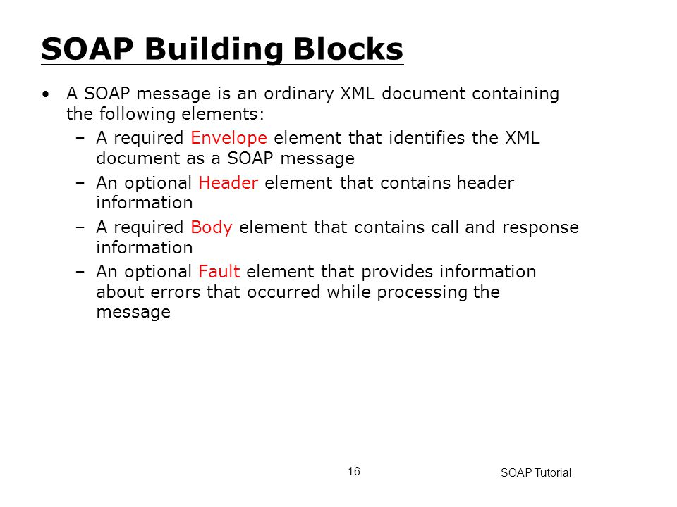 SOAP Building Blocks A SOAP message is an ordinary XML document containing the following elements:
