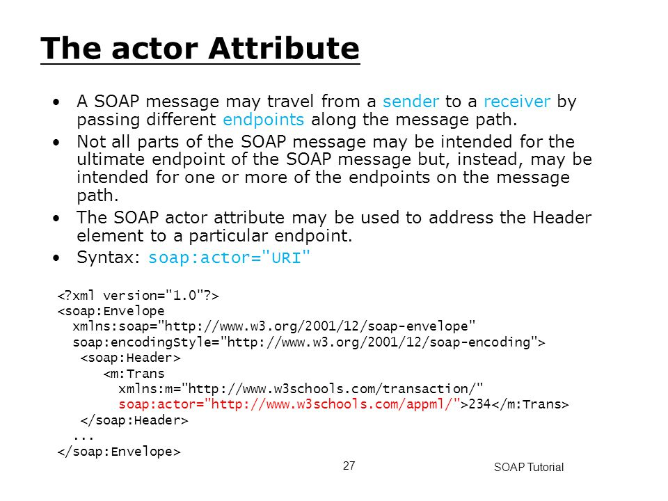 The actor Attribute A SOAP message may travel from a sender to a receiver by passing different endpoints along the message path.