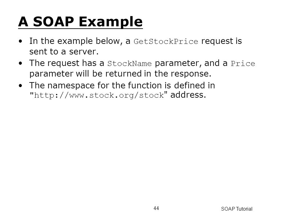 A SOAP Example In the example below, a GetStockPrice request is sent to a server.