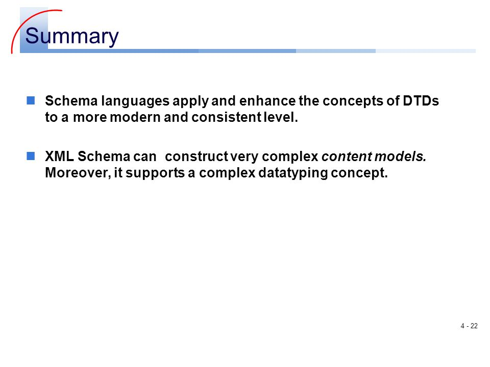 Summary Schema languages apply and enhance the concepts of DTDs to a more modern and consistent level.