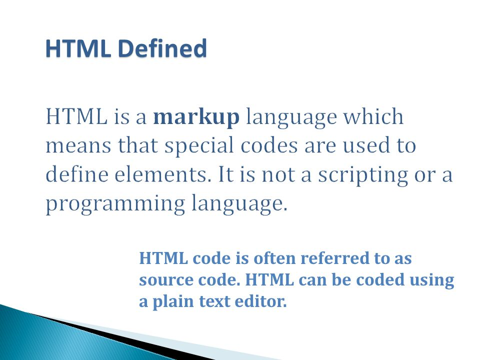 HTML Defined HTML is a markup language which means that special codes are used to define elements. It is not a scripting or a programming language.