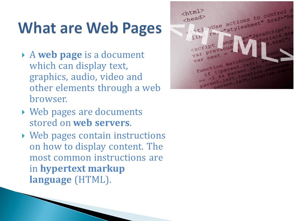 What are Web Pages A web page is a document which can display text, graphics, audio, video and other elements through a web browser.