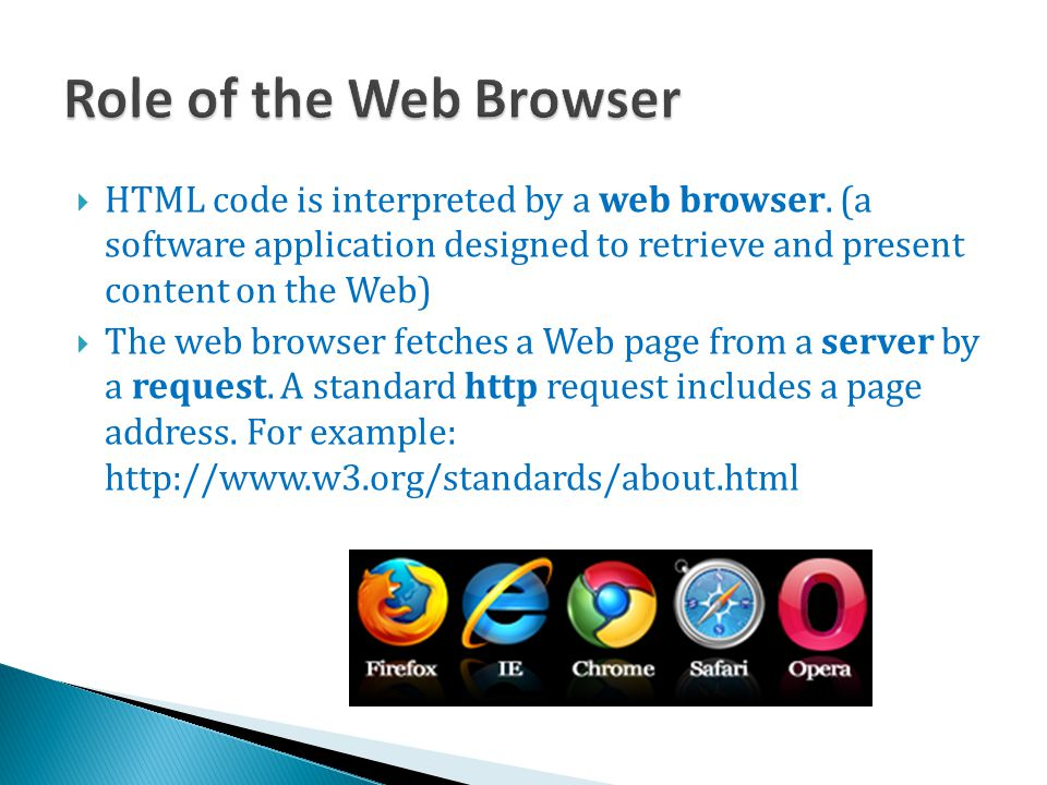 Role of the Web Browser HTML code is interpreted by a web browser. (a software application designed to retrieve and present content on the Web)