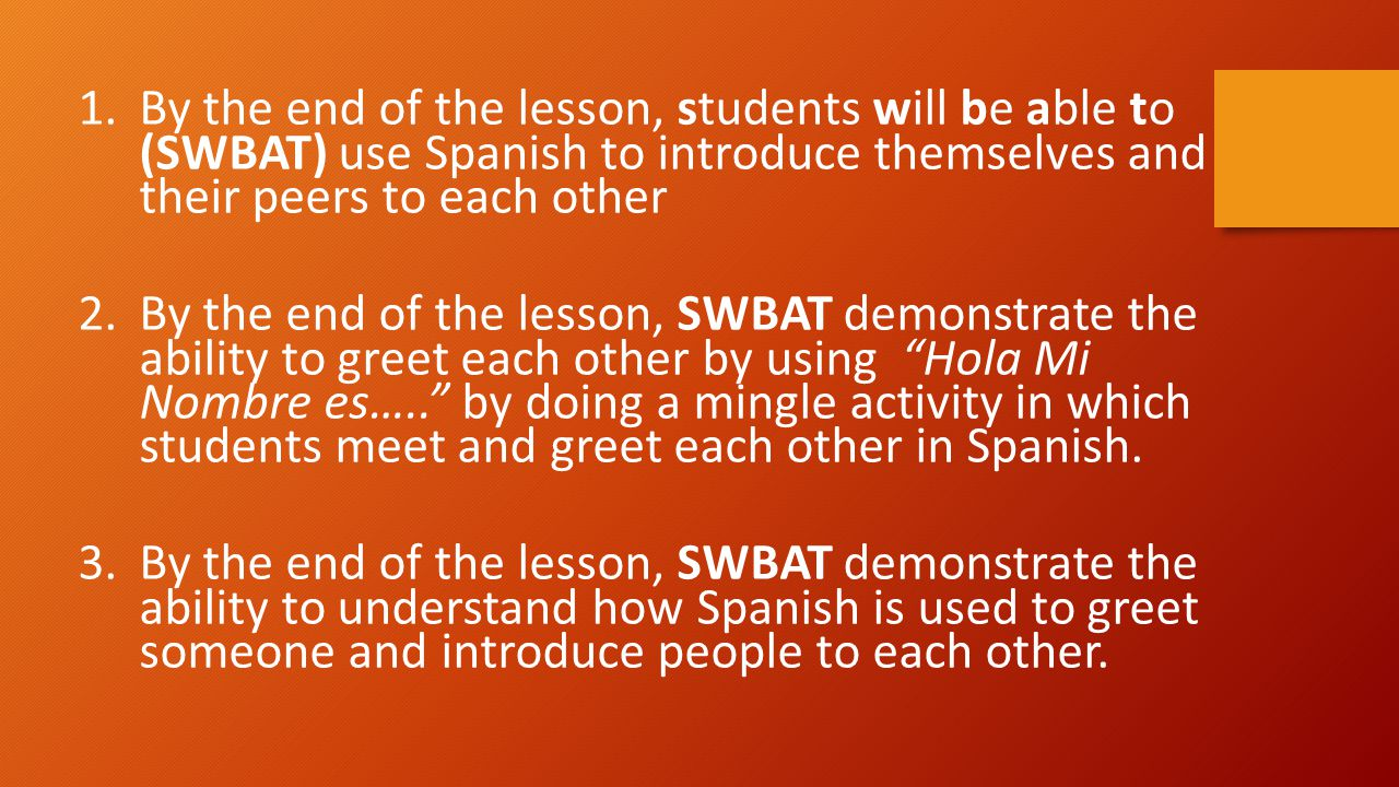 By the end of the lesson, students will be able to (SWBAT) use Spanish to introduce themselves and their peers to each other