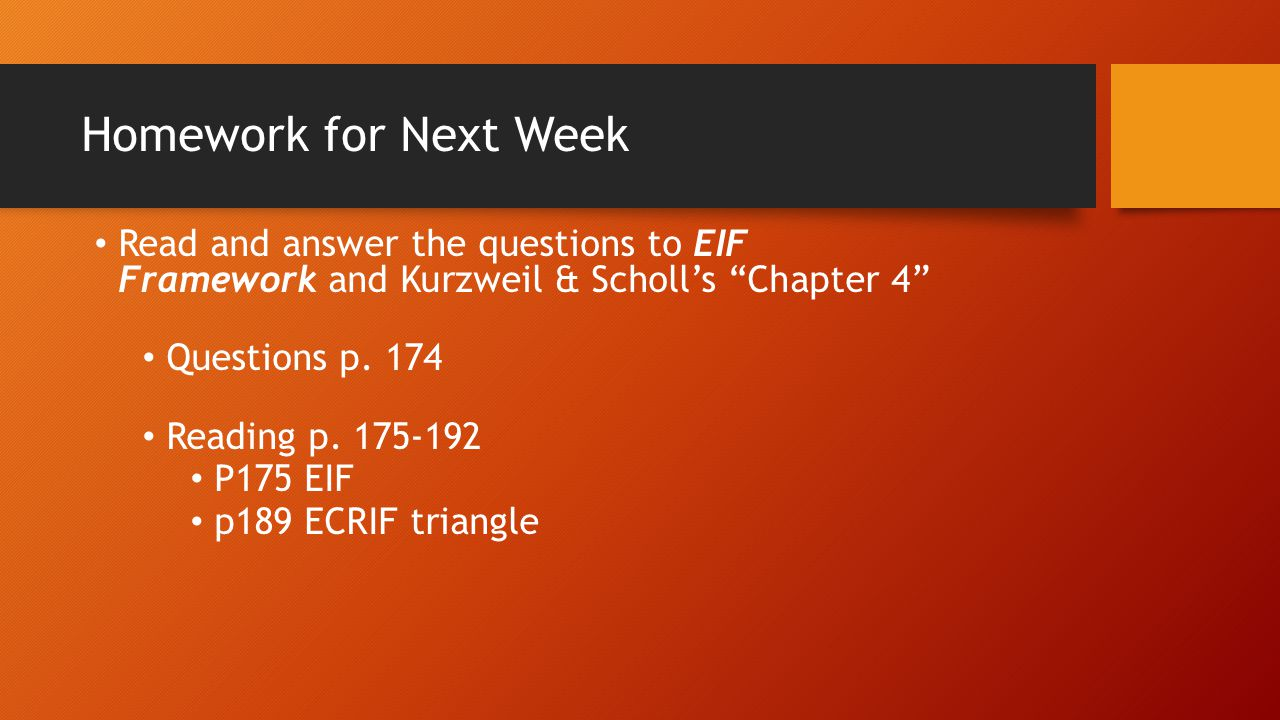 Homework for Next Week Read and answer the questions to EIF Framework and Kurzweil & Scholl's Chapter 4