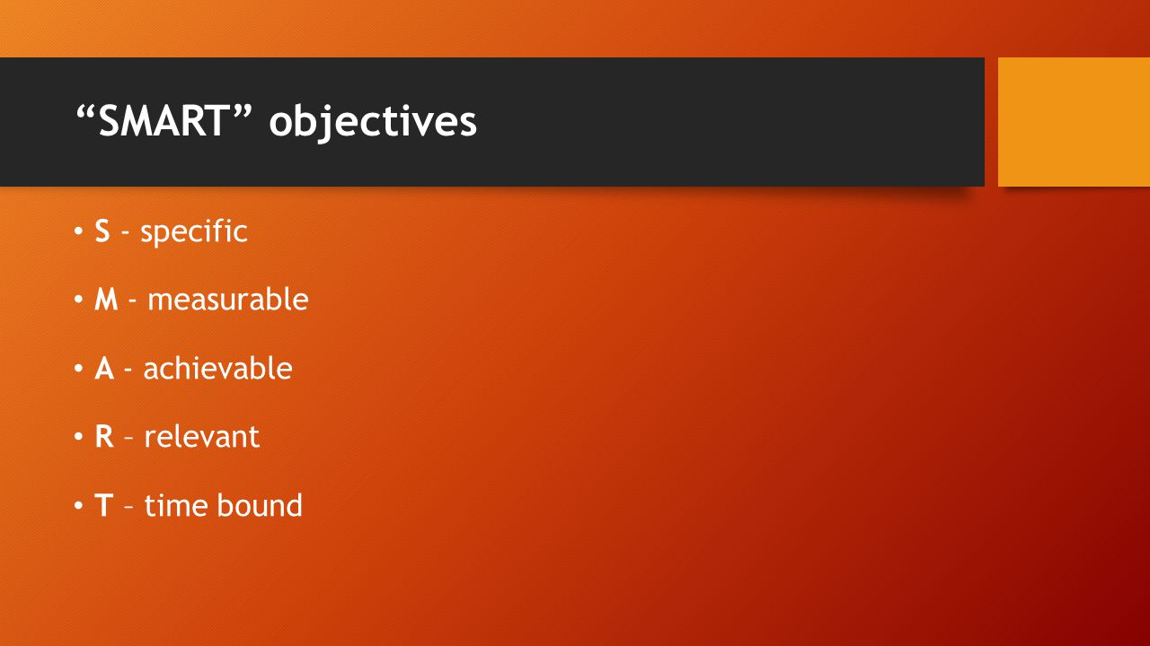SMART objectives S - specific M - measurable A - achievable