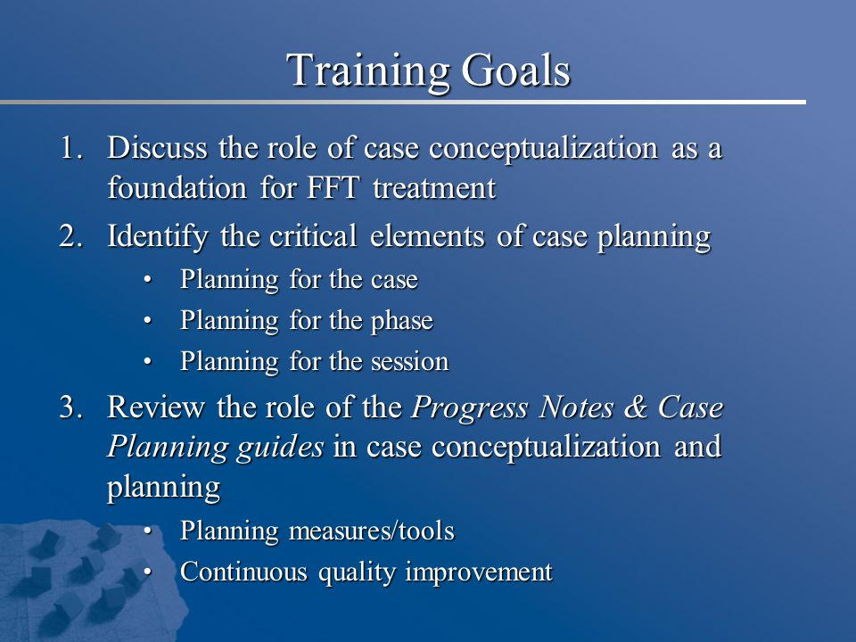 Training Goals Discuss the role of case conceptualization as a foundation for FFT treatment. Identify the critical elements of case planning.