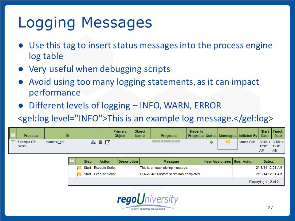 Logging Messages Use this tag to insert status messages into the process engine log table. Very useful when debugging scripts.