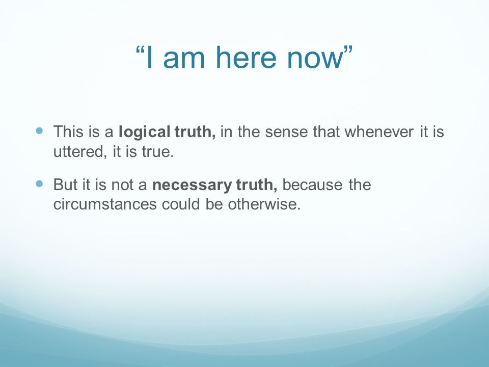 I am here now This is a logical truth, in the sense that whenever it is uttered, it is true.