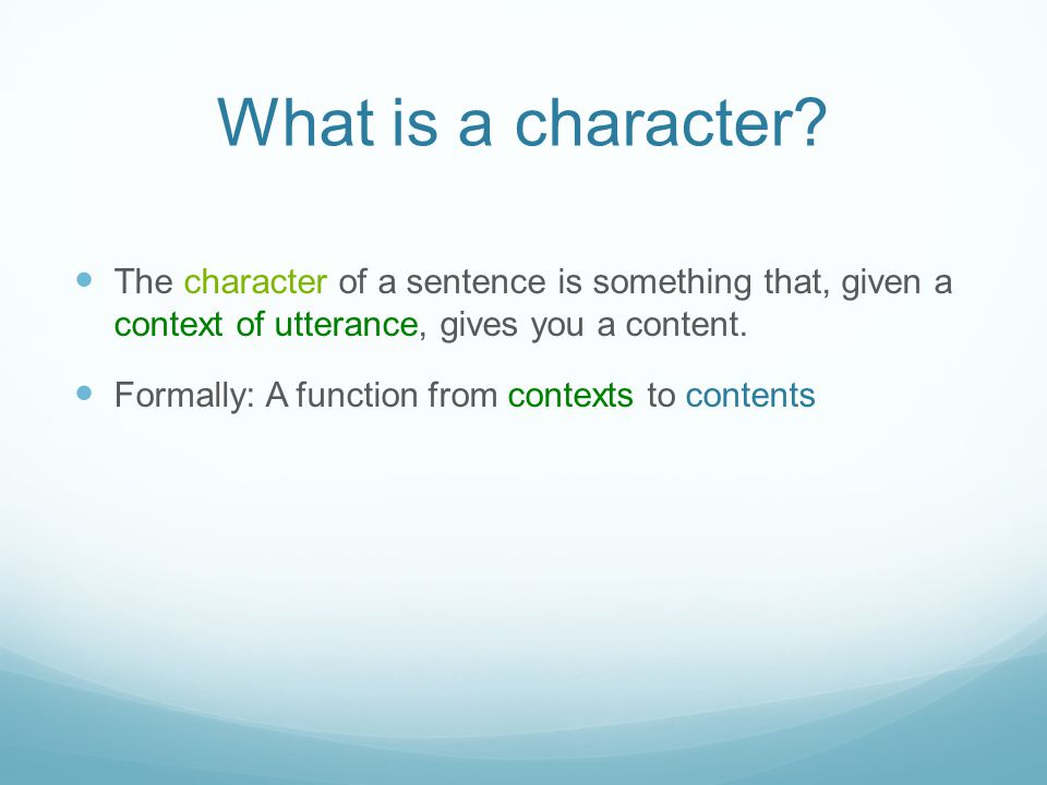What is a character The character of a sentence is something that, given a context of utterance, gives you a content.