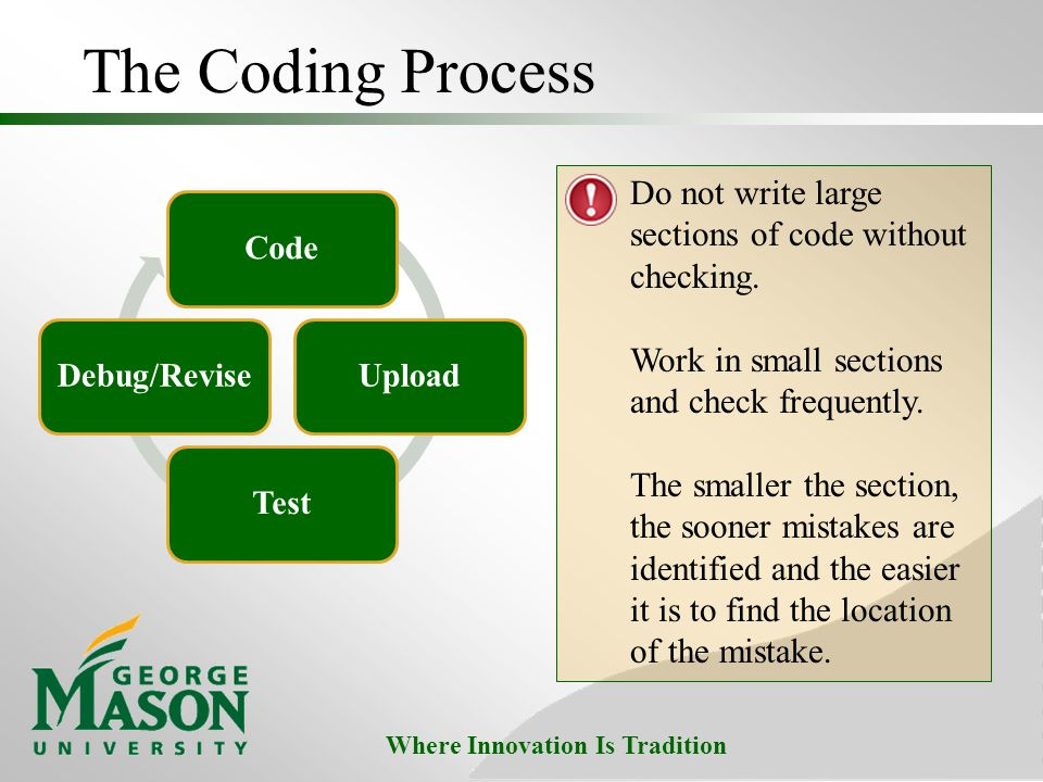 The Coding Process Do not write large sections of code without checking. Work in small sections and check frequently.