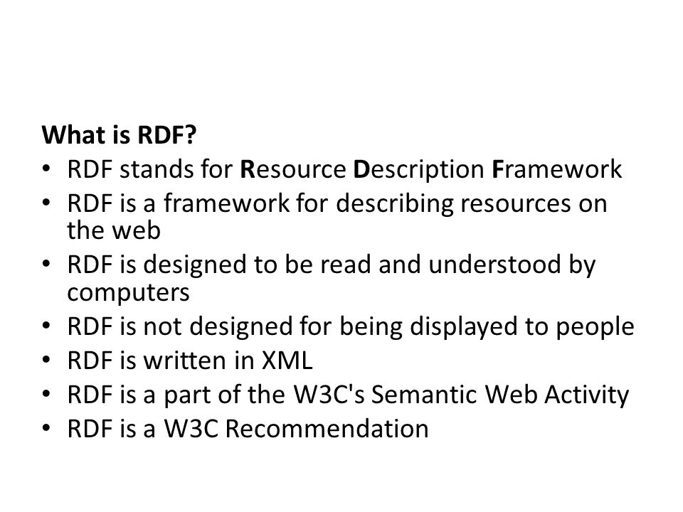What is RDF RDF stands for Resource Description Framework. RDF is a framework for describing resources on the web.