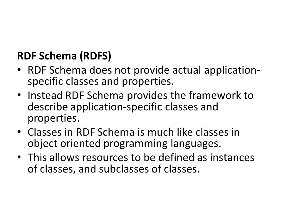 RDF Schema (RDFS) RDF Schema does not provide actual application-specific classes and properties.