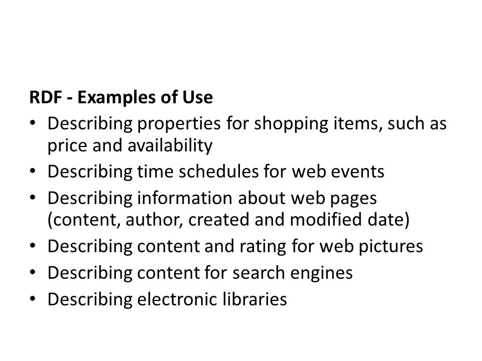 RDF - Examples of Use Describing properties for shopping items, such as price and availability. Describing time schedules for web events.