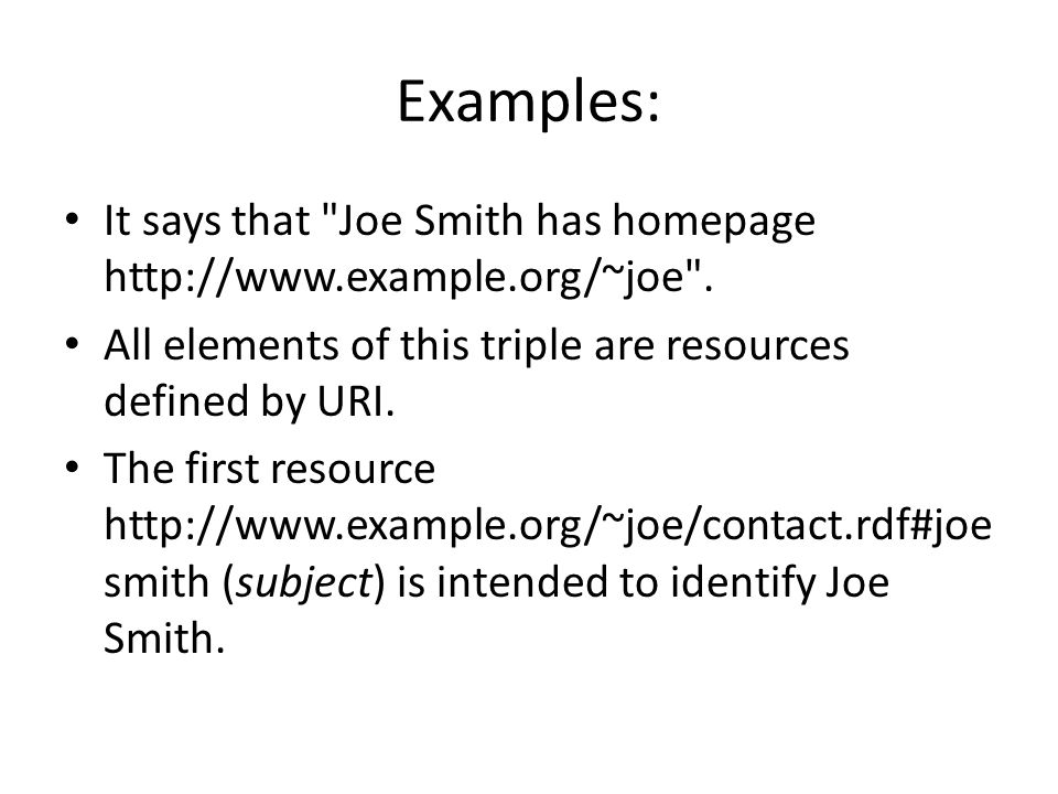 Examples: It says that Joe Smith has homepage http://www.example.org/~joe . All elements of this triple are resources defined by URI.