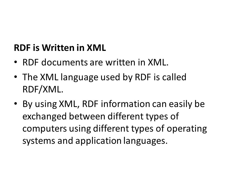 RDF is Written in XML RDF documents are written in XML. The XML language used by RDF is called RDF/XML.