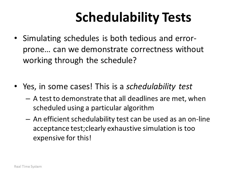 Schedulability Tests Simulating schedules is both tedious and error-prone… can we demonstrate correctness without working through the schedule