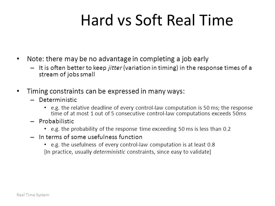 Hard vs Soft Real Time Note: there may be no advantage in completing a job early.