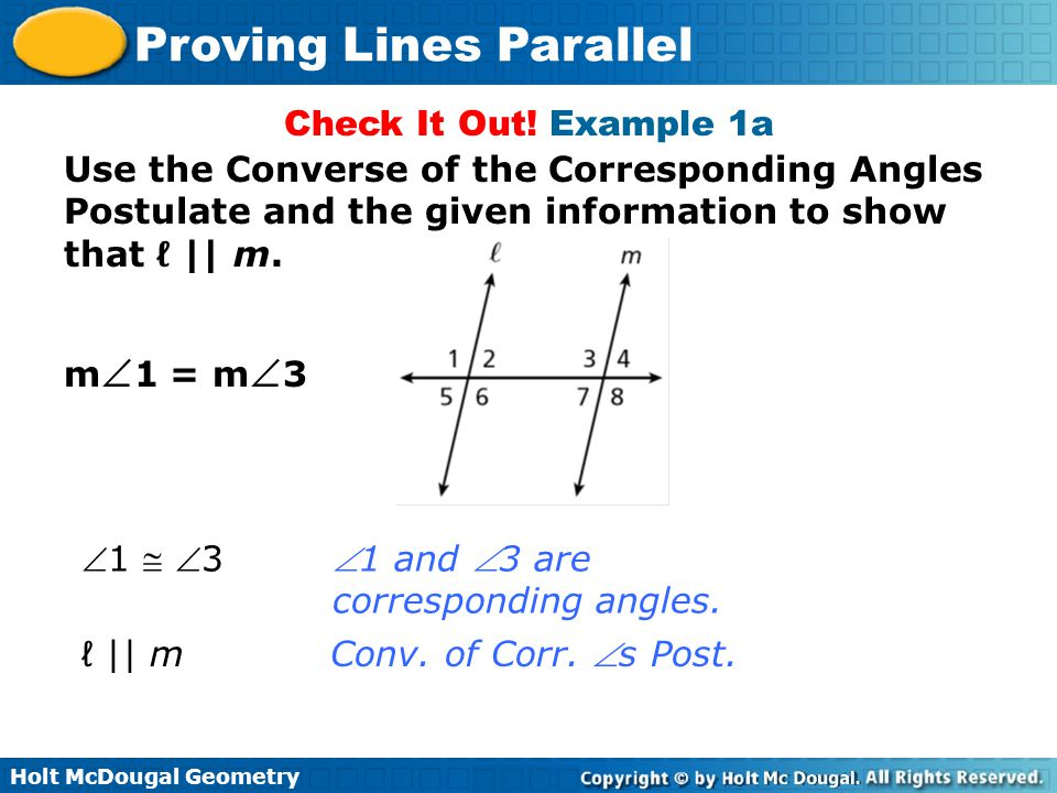 Check It Out! Example 1a Use the Converse of the Corresponding Angles Postulate and the given information to show that ℓ || m.