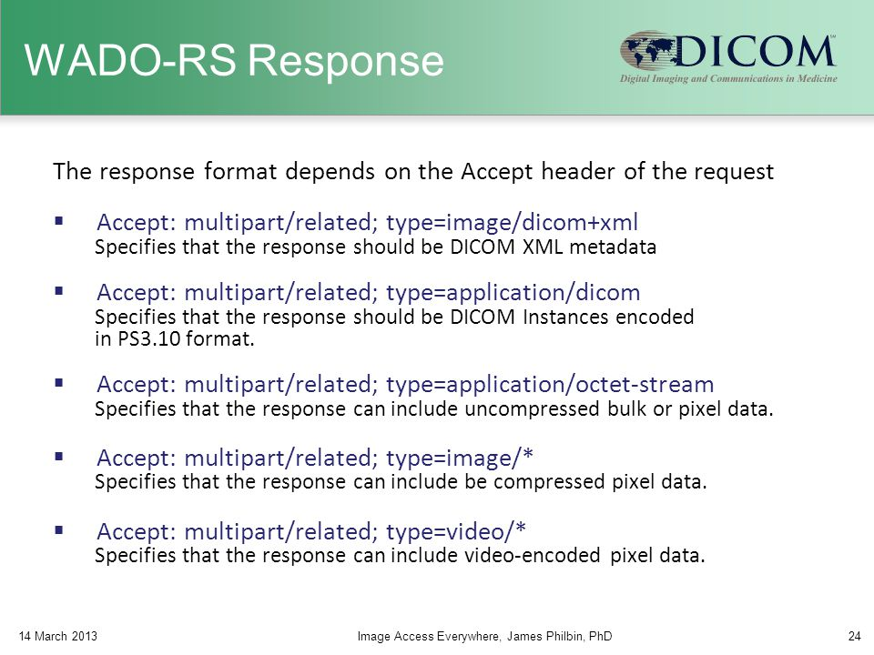 WADO-RS Response The response format depends on the Accept header of the request. Accept: multipart/related; type=image/dicom+xml.