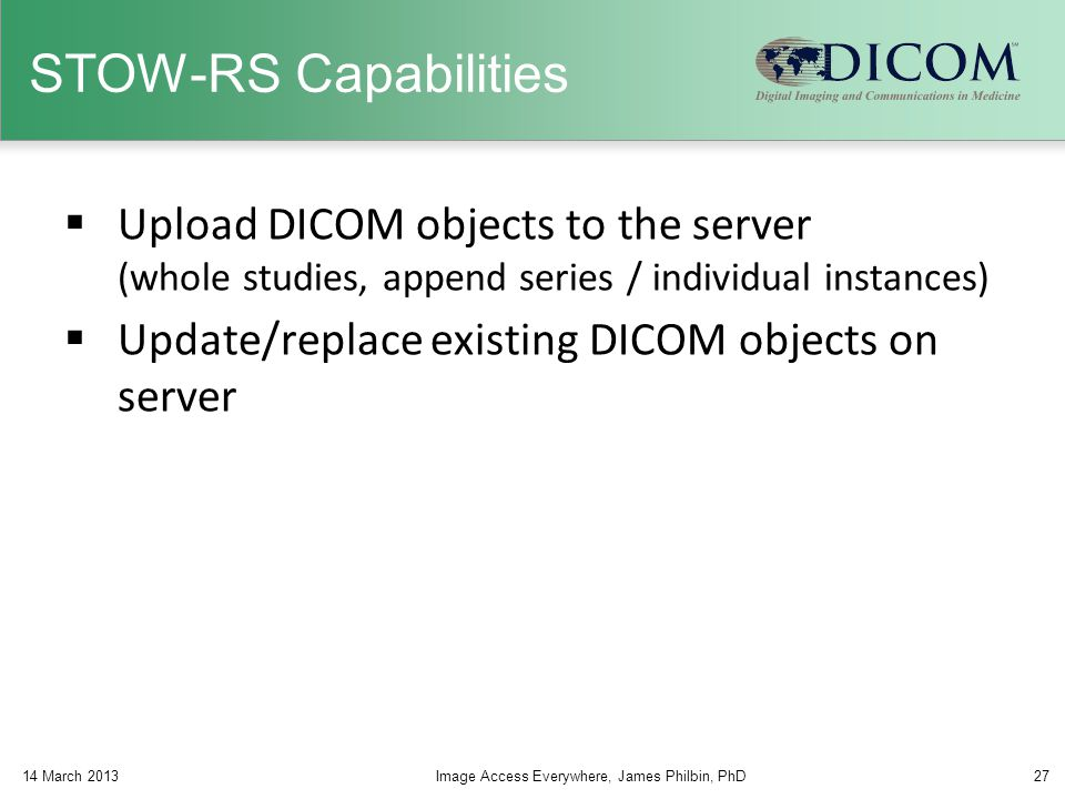 STOW-RS Capabilities Upload DICOM objects to the server (whole studies, append series / individual instances)