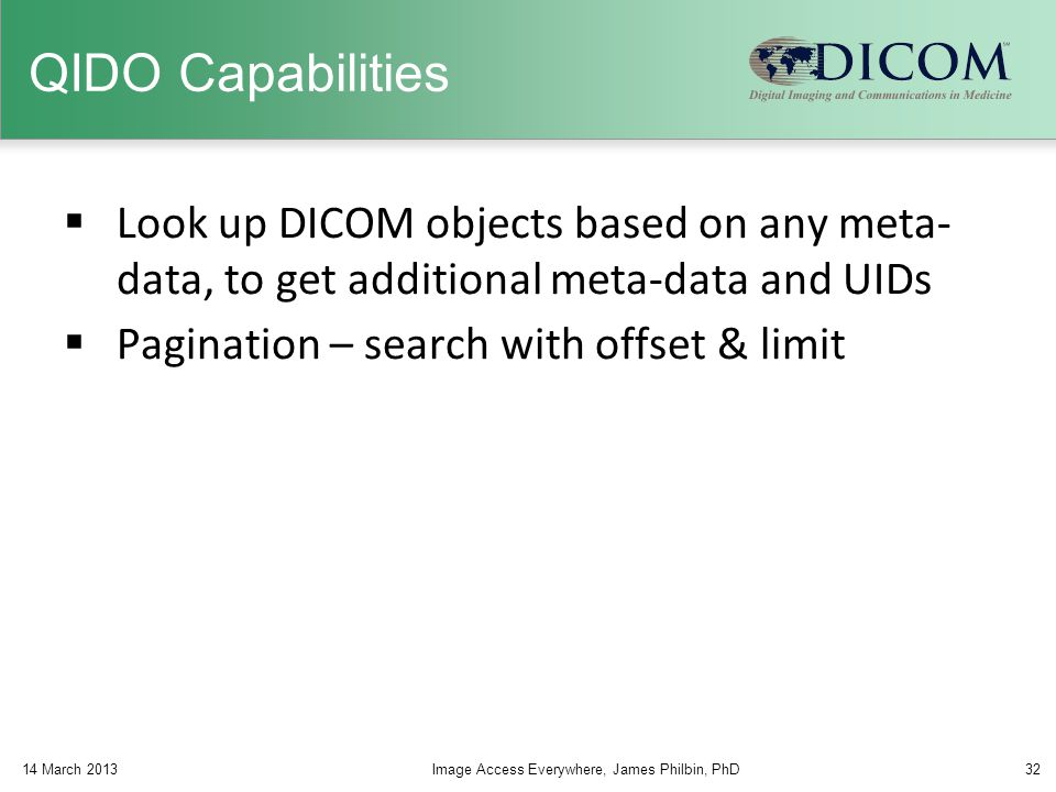 QIDO Capabilities Look up DICOM objects based on any meta- data, to get additional meta-data and UIDs.