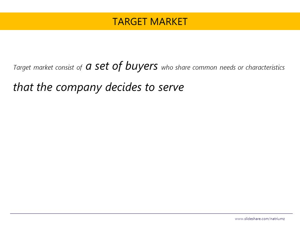 Target Market Target market consist of a set of buyers who share common needs or characteristics that the company decides to serve.