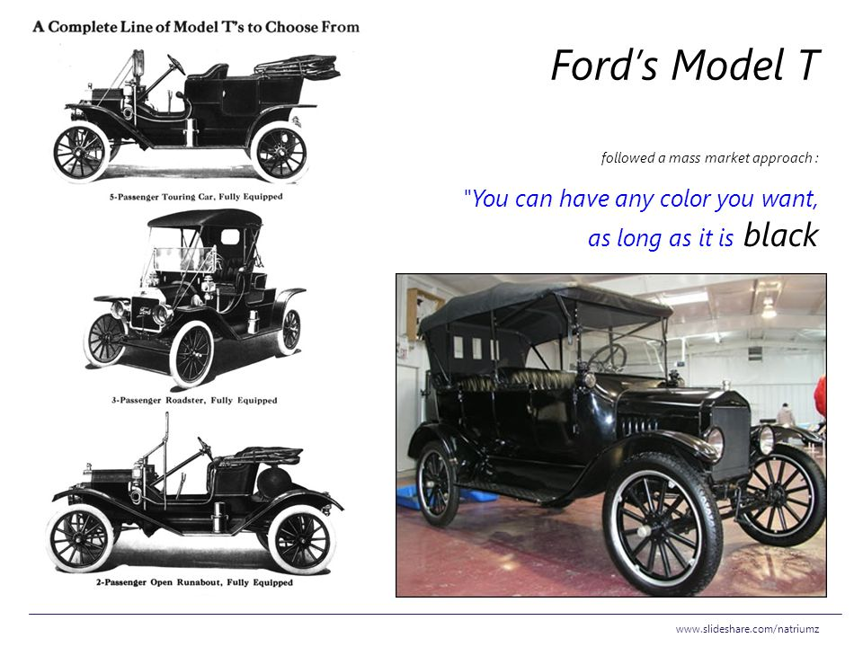 Ford's Model T followed a mass market approach : You can have any color you want, as long as it is black.