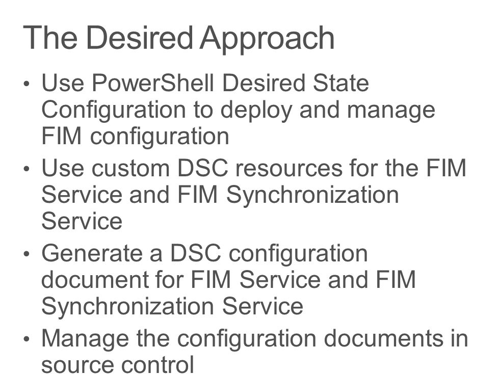 The Desired Approach Use PowerShell Desired State Configuration to deploy and manage FIM configuration.