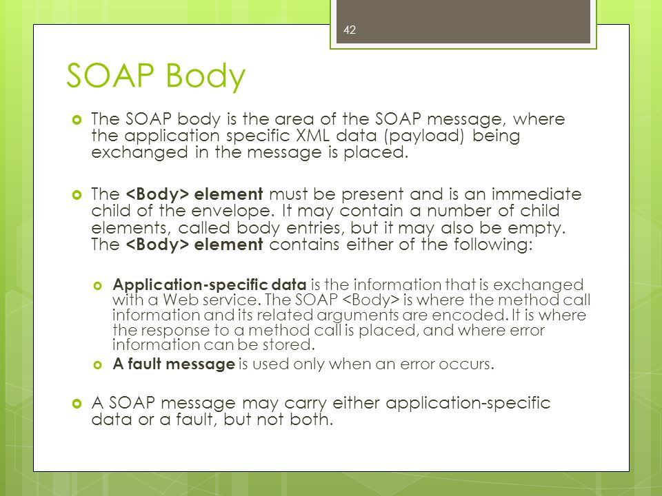 SOAP Body The SOAP body is the area of the SOAP message, where the application specific XML data (payload) being exchanged in the message is placed.