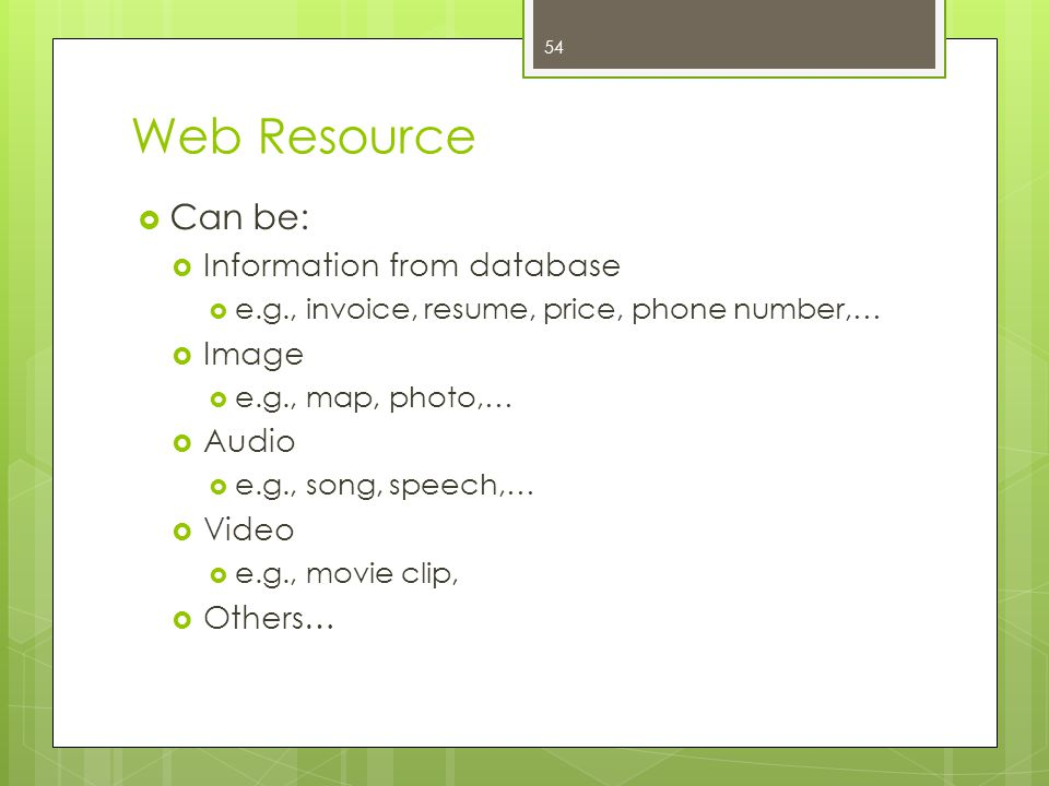 Web Resource Can be: Information from database Image Audio Video