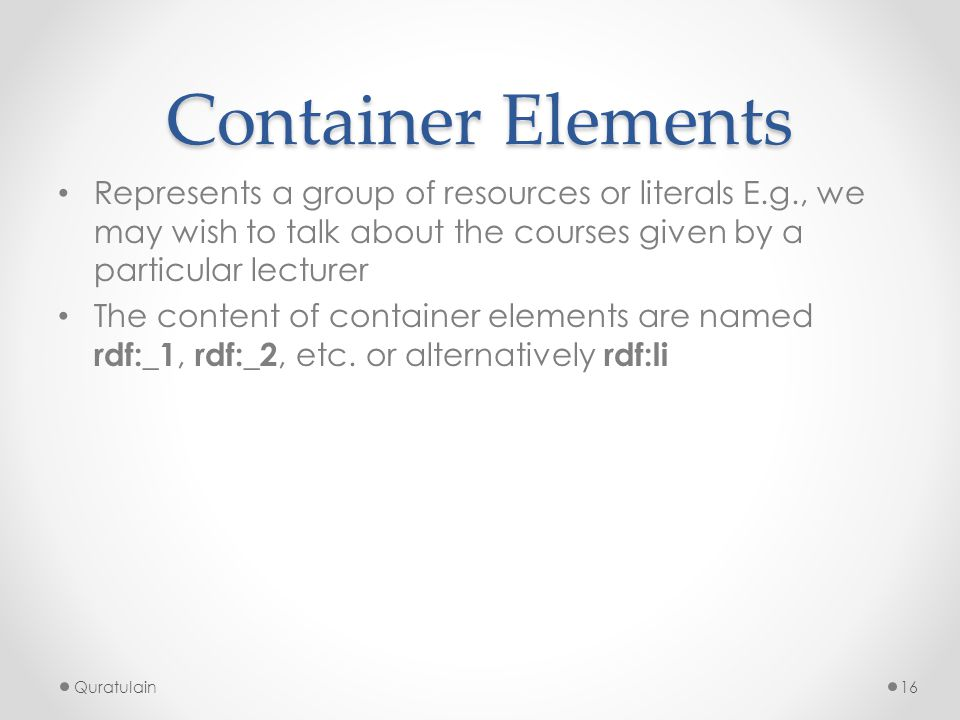 Container Elements Represents a group of resources or literals E.g., we may wish to talk about the courses given by a particular lecturer.